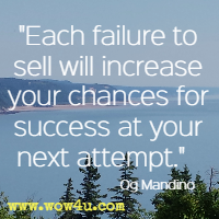 Each failure to sell will increase your chances for success at your next attempt. Og Mandino