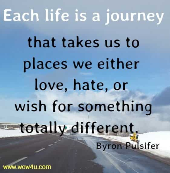 Each life is a journey that takes us to places we either love, hate, or wish for something totally different.  Byron Pulsifer