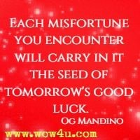 Each misfortune you encounter will carry in it the seed of tomorrow's good luck. Og Mandino