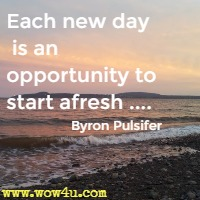 Each new day is an opportunity to start afresh ....Byron Pulsifer