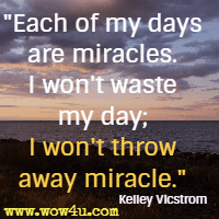 Each of my days are miracles. I won't waste my day; I won't throw away miracle. Kelley Vicstrom