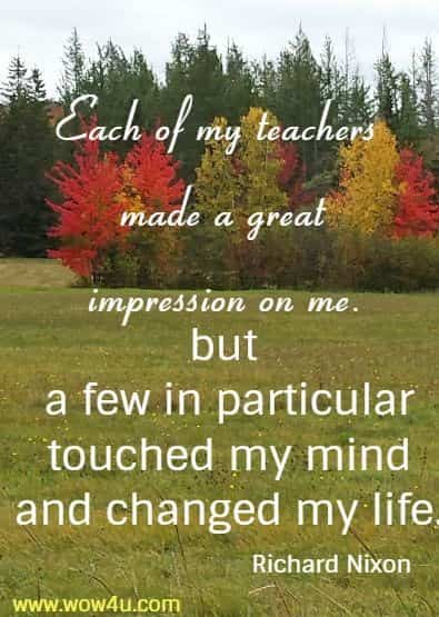 Each of my teachers made a great impression on me,   but a few in particular touched my mind and changed my life.  Richard Nixon