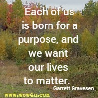 Each of us is born for a purpose, and we want our lives to matter.  Garrett Gravesen