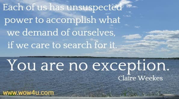 Each of us has unsuspected power to accomplish what we demand  of ourselves, if we care to search for it. You are no exception. Claire Weekes