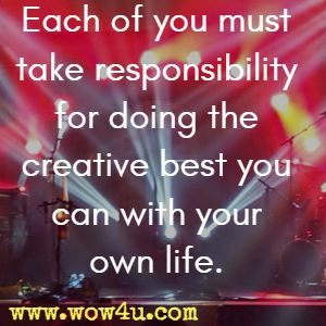 Each of you must take responsibility  for doing the creative best you can with your own life.