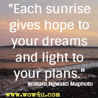 Each sunrise gives hope to your dreams and light to your plans. William Ngwako Maphoto