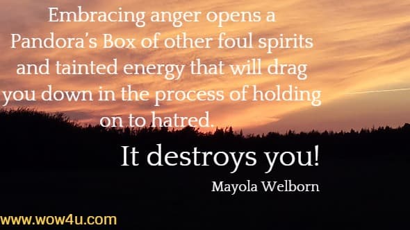 Embracing anger opens a Pandora�s Box of other foul spirits and tainted energy that will drag you down in the process of holding on to hatred.  It destroys you! Mayola Welborn