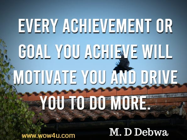 Every achievement or goal you achieve will motivate you and drive you to do more. M. D Debwa, The Power Of Motivation