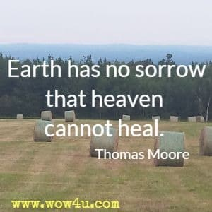 Earth has no sorrow that heaven cannot heal. Thomas Moore