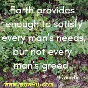Earth provides enough to satisfy every man's needs, but not every man's greed.  Gandhi