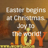 Easter begins at Christmas. Joy to the world!