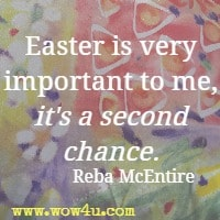 Easter is very important to me, it's a second chance. Reba McEntire
