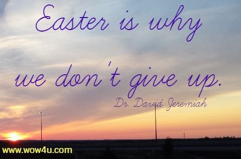 Easter is why we don't give up. Dr. David Jeremiah