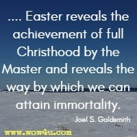 Easter reveals the achievement of full Christhood by the Master and reveals the way by which we can attain immortality. Joel S. Goldsmith