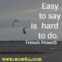 Easy to say is hard to do. French Proverb
