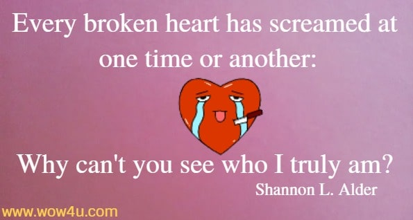 Every broken heart has screamed at one time or another: Why can't you see who I truly am?  Shannon L. Alder