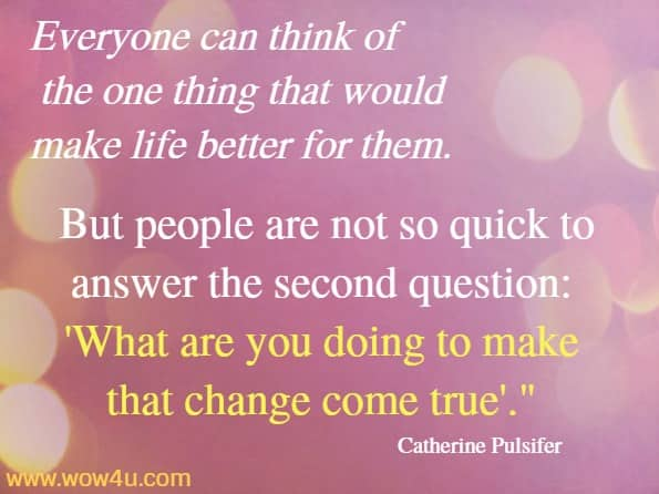 Everyone can think of the one thing that would make life better for them. But people are not so quick to answer the second question: What are you doing to make that change come true. Catherine Pulsifer