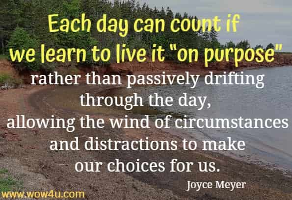 Each day can count if we learn to live it on purpose rather than passively drifting through the day, allowing the wind of circumstances and distractions to make our choices for us. Joyce Meyer