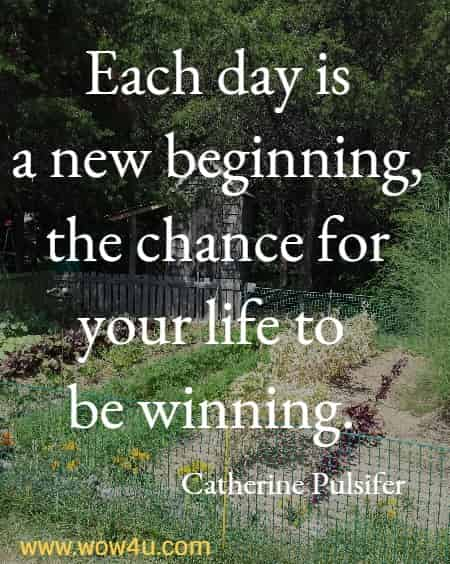 Each day is a new beginning,  the chance for your life to be winning.    Catherine Pulsifer