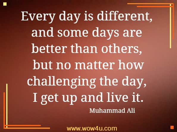 Every day is different, and some days are better than others,  but no matter how challenging the day, I get up and live it. Muhammad Ali