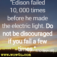 Edison failed 10, 000 times before he made the electric light. Do not be discouraged if you fail a few times. Napoleon Hill
