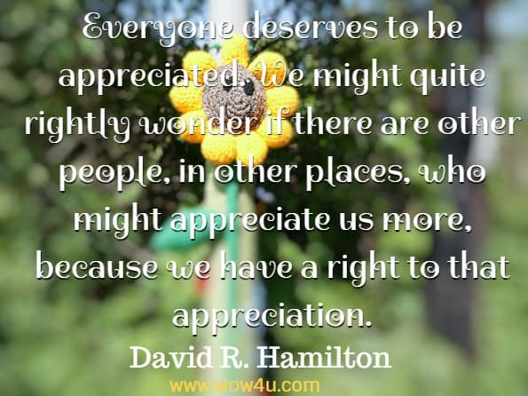 Everyone deserves to be appreciated. We might quite rightly wonder if there are other people, in other places, who might appreciate us more, because we have a right to that appreciation. David R. Hamilton PhD, The five side affects of kindness