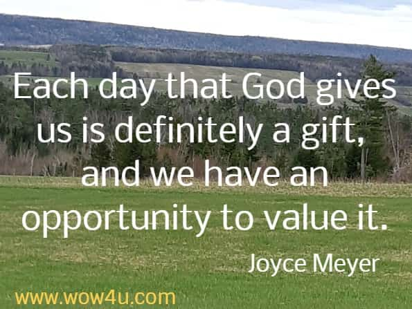 Each day that God gives us is definitely a gift, and we have an opportunity to value it. Joyce Meyer