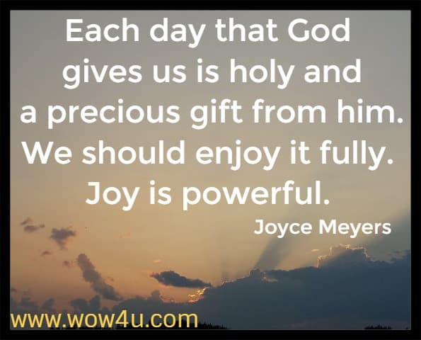 Each day that God gives us is holy and a precious gift from him. We should enjoy it fully. Joy is powerful.  Joyce Meyers