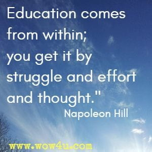 Education comes from within; you get it by struggle and effort and thought.  Napoleon Hill