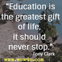 Education is the greatest gift of life, it should never stop. Tony Clark