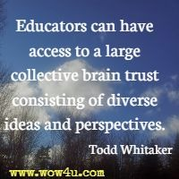 Educators can have access to a large collective brain trust consisting of diverse ideas and perspectives. Todd Whitaker