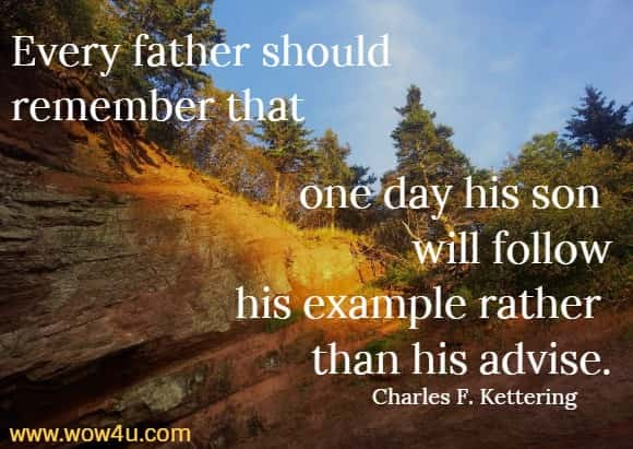 Every father should remember that one day his son will follow  his example rather than his advise. Charles F. Kettering