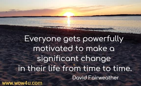 Everyone gets powerfully motivated to make a significant change  in their life from time to time. David Fairweather