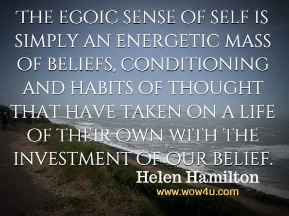 The egoic sense of self is simply an energetic mass of beliefs, conditioning and habits of thought that have taken on a life of their own with the investment of our belief. Helen Hamilton, Dissolving The Ego