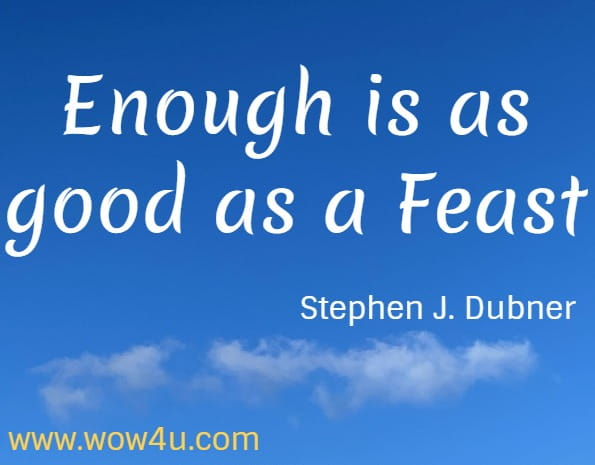 Enough is as good as a feast.  Stephen J. Dubner. Freakonomics Quote.