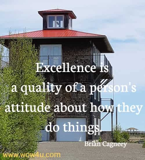 Excellence is a quality of a person's attitude about how they do things.   Brian Cagneey