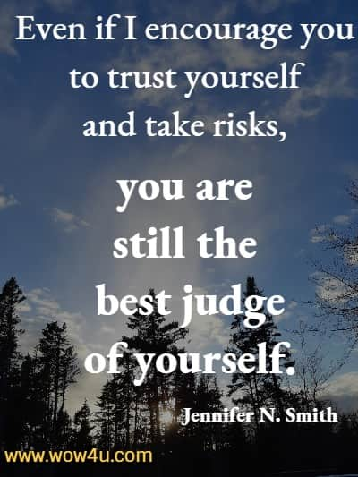 Even if I encourage you to trust yourself and take risks, you are still the best judge of yourself. Jennifer N. Smith