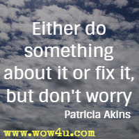 Either do something about it or fix it, but don't worry.  Patricia Akins