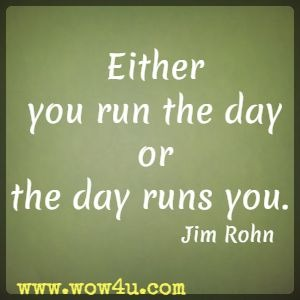 Either you run the day or the day runs you. Jim Rohn