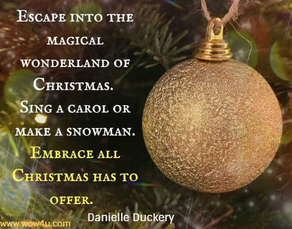 Escape into the magical wonderland of Christmas. Sing a carol or make a snowman. Embrace all Christmas has to offer. Danielle Duckery