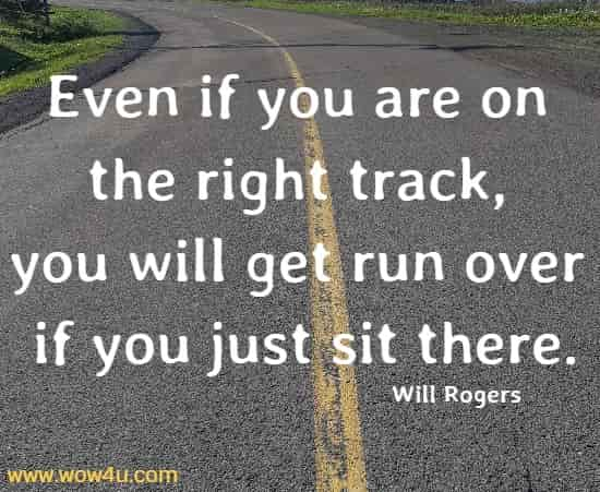 Even if you are on the right track, you will get run over if you just sit there.  Will Rogers