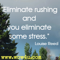 Eliminate rushing and you eliminate some stress. Louise Reed