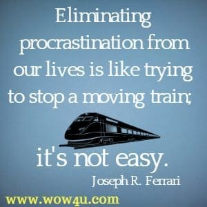 Eliminating procrastination from our lives is like trying to stop a moving train; it's not easy. Joseph R. Ferrari