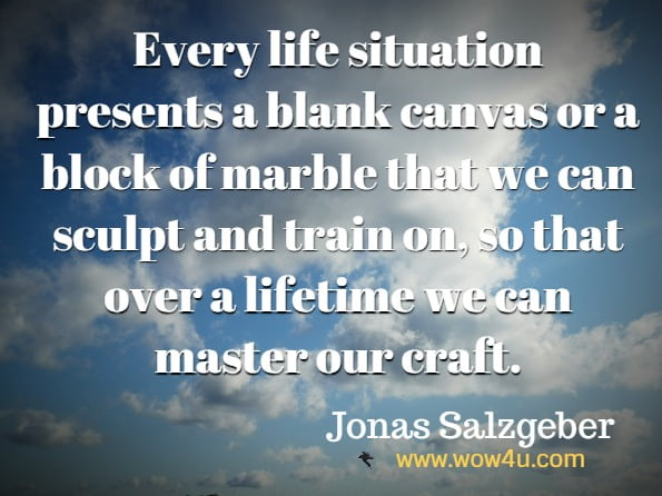 Every life situation presents a blank canvas or a block of marble that we can sculpt and train on, so that over a lifetime we can master our craft.
