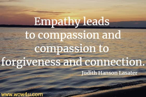Empathy leads to compassion and compassion to forgiveness and connection. Judith Hanson Lasater
