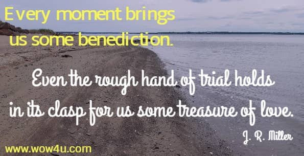 Every moment brings us some benediction. Even the rough hand of trial holds in its clasp for us some treasure of love.  J. R. Miller