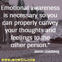 Emotional awareness is necessary so you can properly convey your thoughts and feelings to the other person. Jason Goldberg,