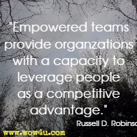 Empowered teams provide organzations with a capacity to leverage people as a competitive advantage. Russell D. Robinson