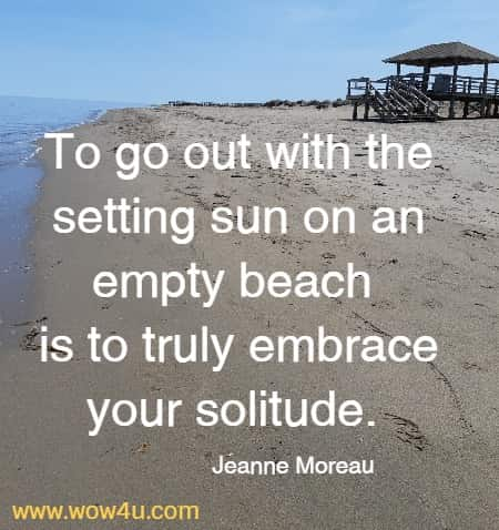 To go out with the setting sun on an empty beach is to truly embrace  your solitude.  Jeanne Moreau