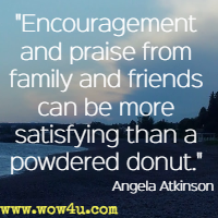 Encouragement and praise from family and friends can be more satisfying than a powdered donut.  Angela Atkinson